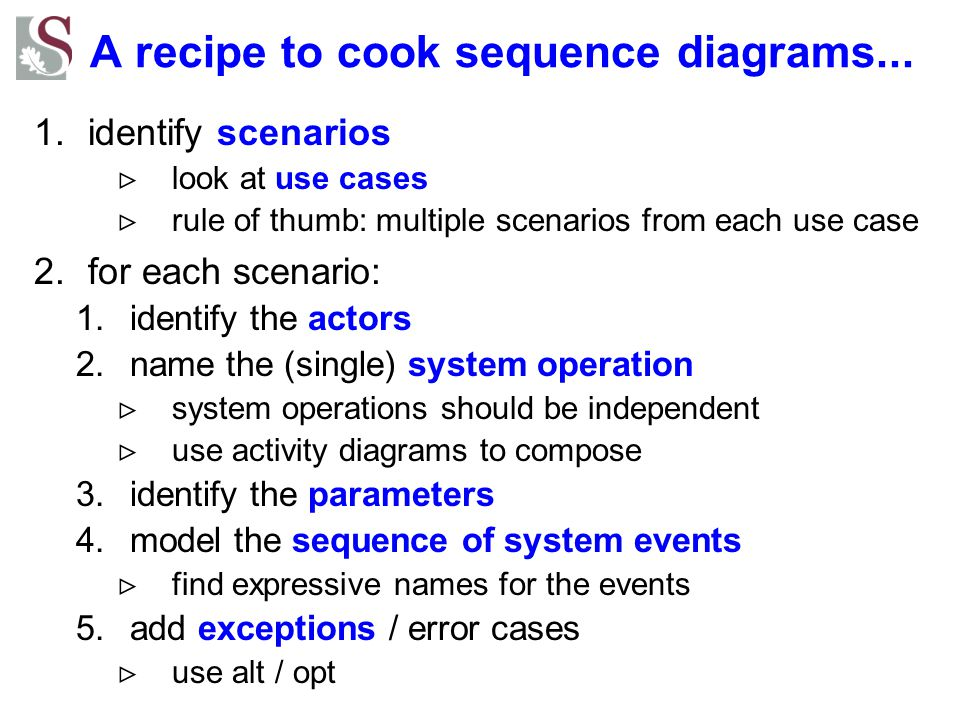 A recipe to cook sequence diagrams... 1.identify scenarios  look at use cases  rule of thumb: multiple scenarios from each use case 2.for each scena
