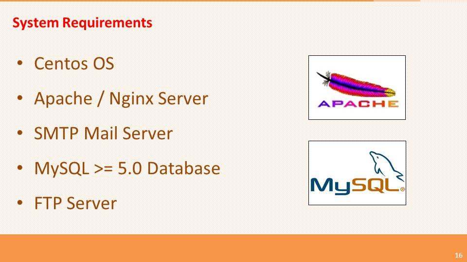 System Requirements Centos OS Apache / Nginx Server SMTP Mail Server MySQL >= 5.0 Database FTP Server 16