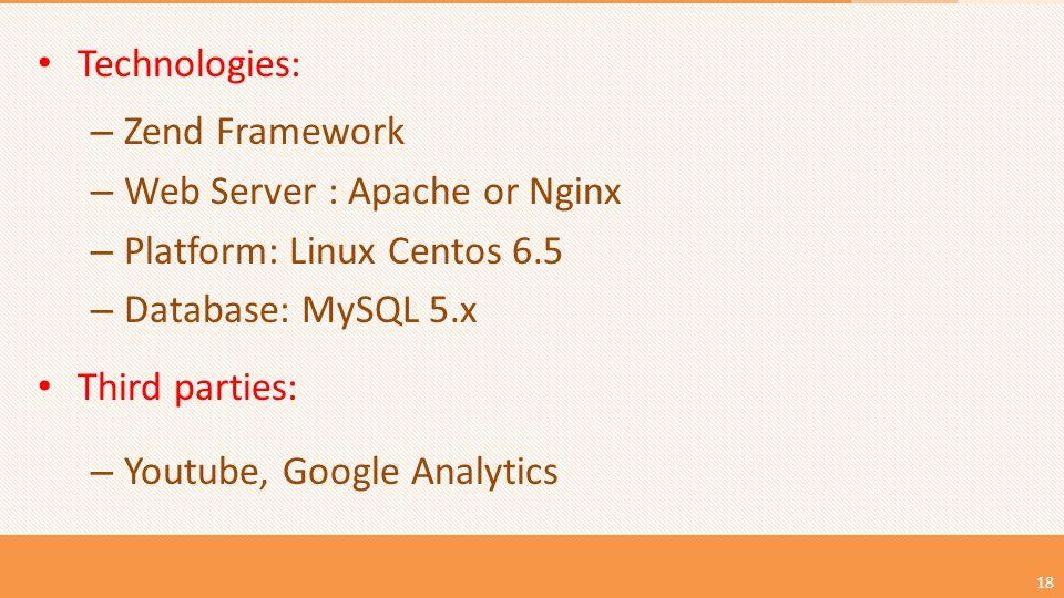 18 Technologies: – Zend Framework – Web Server : Apache or Nginx – Platform: Linux Centos 6.5 – Database: MySQL 5.x Third parties: – Youtube, Google Analytics