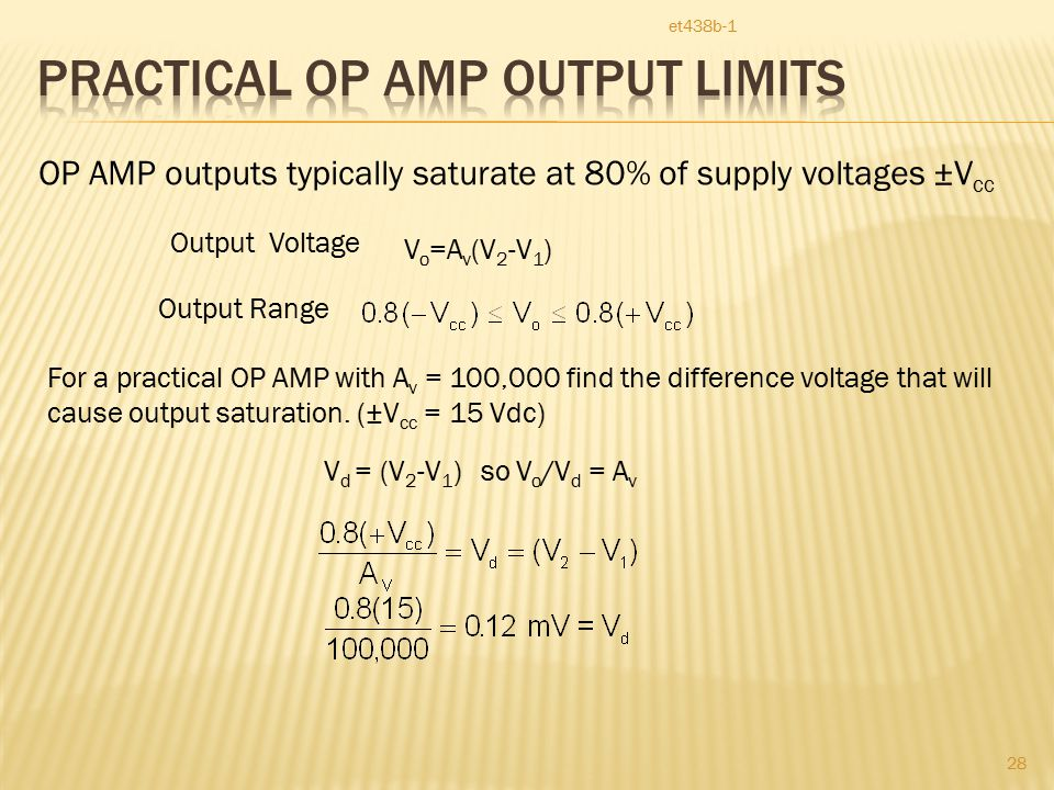 et438b-1 28 OP AMP outputs typically saturate at 80% of supply voltages ±V cc Output Voltage V o =A v (V 2 -V 1 ) Output Range For a practical OP AMP with A v = 100,000 find the difference voltage that will cause output saturation.