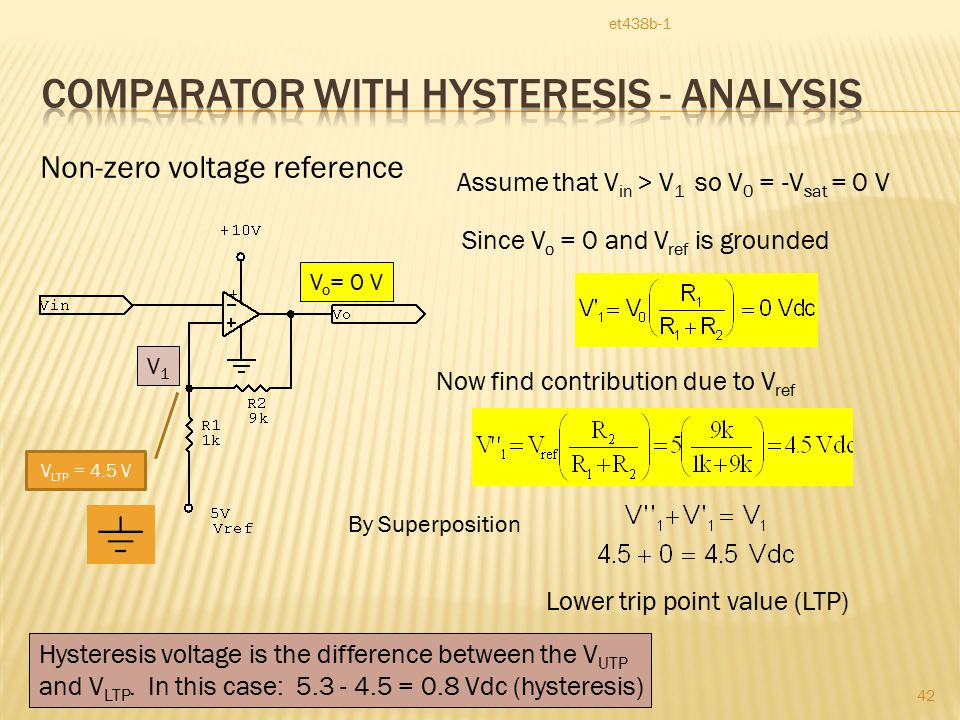 et438b-1 42 Non-zero voltage reference V1V1 V o = 0 V Assume that V in > V 1 so V 0 = -V sat = 0 V Since V o = 0 and V ref is grounded Now find contribution due to V ref Lower trip point value (LTP) By Superposition V LTP = 4.5 V Hysteresis voltage is the difference between the V UTP and V LTP.