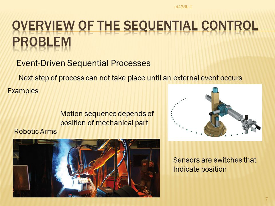 et438b-1 7 Event-Driven Sequential Processes Next step of process can not take place until an external event occurs Robotic Arms Motion sequence depends of position of mechanical part Sensors are switches that Indicate position Examples