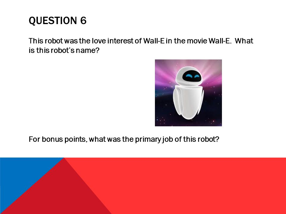QUESTION 6 This robot was the love interest of Wall-E in the movie Wall-E.