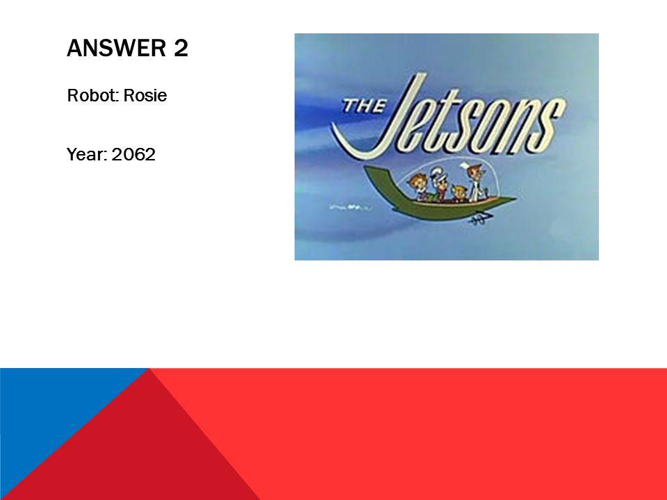 ANSWER 2 Robot: Rosie Year: 2062