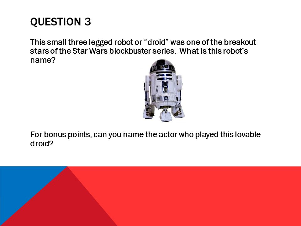 QUESTION 3 This small three legged robot or droid was one of the breakout stars of the Star Wars blockbuster series.