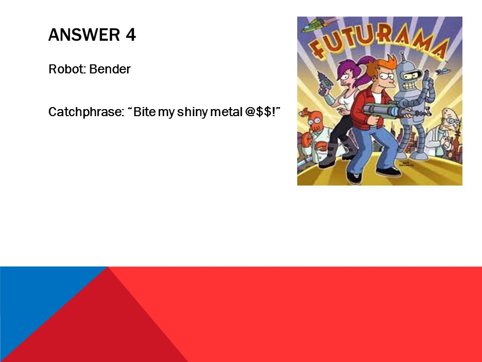 ANSWER 4 Robot: Bender Catchphrase: Bite my shiny metal @$$!