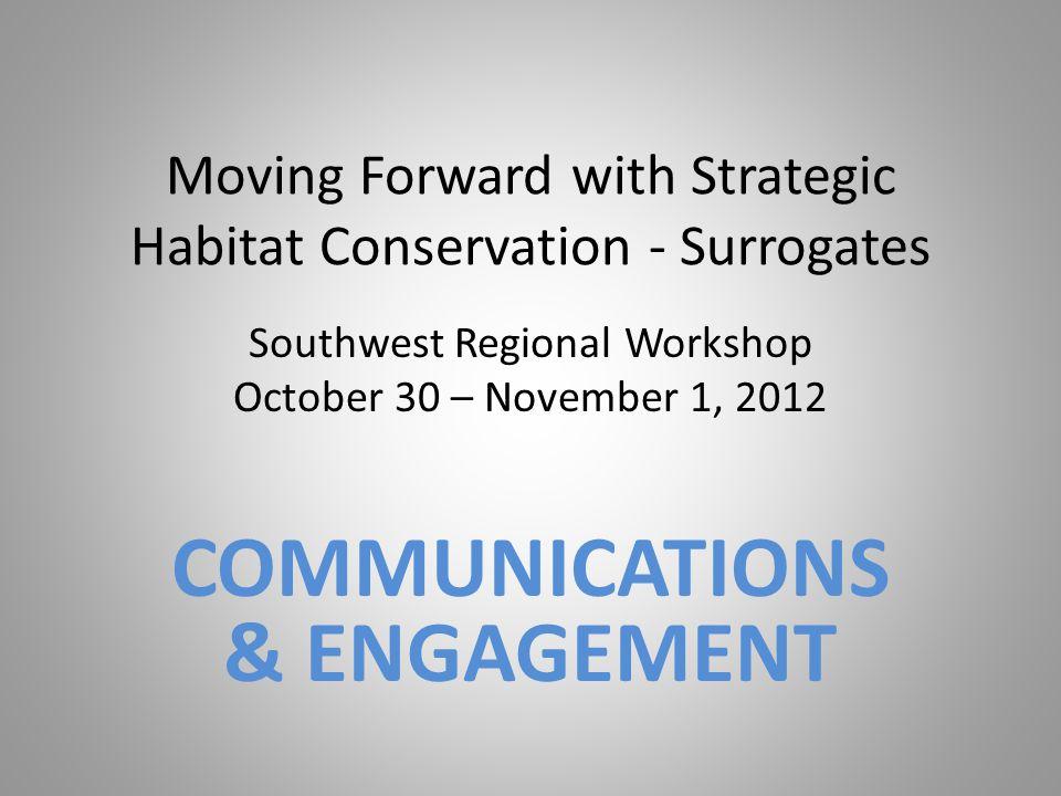 Moving Forward with Strategic Habitat Conservation - Surrogates Southwest Regional Workshop October 30 – November 1, 2012 COMMUNICATIONS & ENGAGEMENT