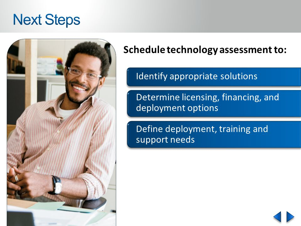 Schedule technology assessment to: Identify appropriate solutions Determine licensing, financing, and deployment options Define deployment, training and support needs