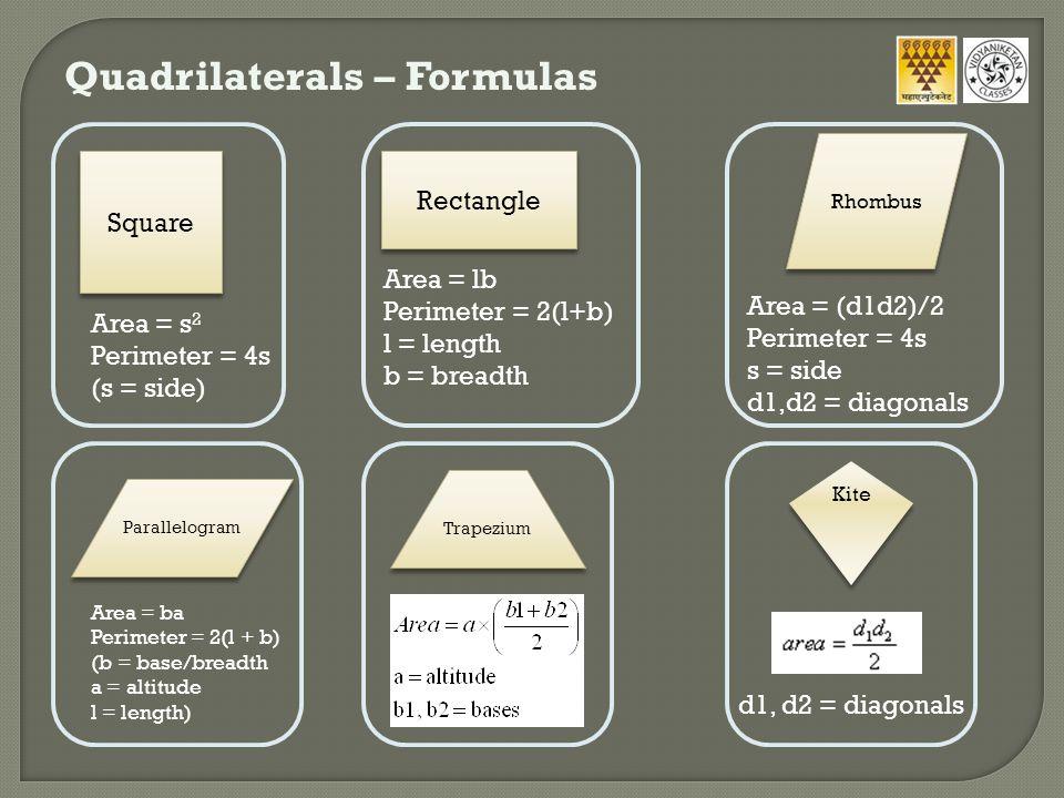 Quadrilaterals – Formulas Square Area = s 2 Perimeter = 4s (s = side) Rectangle Area = lb Perimeter = 2(l+b) l = length b = breadth Area = (d1d2)/2 Pe