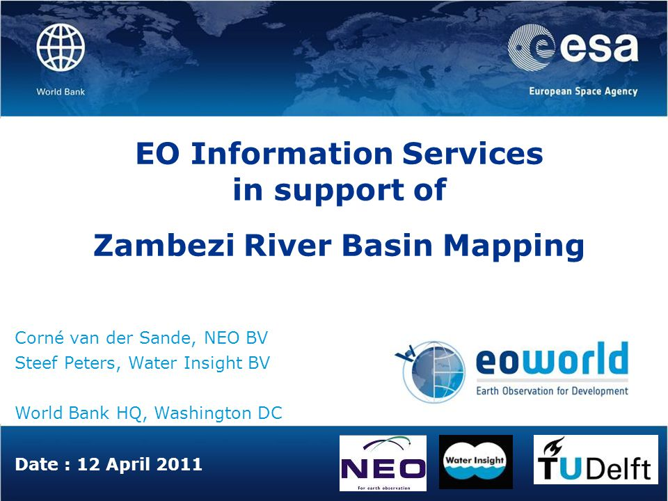 Date : 12 April 2011 EO Information Services in support of Zambezi River Basin Mapping Corné van der Sande, NEO BV Steef Peters, Water Insight BV World Bank HQ, Washington DC