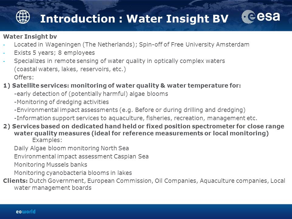 Introduction : Water Insight BV Water Insight bv - Located in Wageningen (The Netherlands); Spin-off of Free University Amsterdam - Exists 5 years; 8 employees - Specializes in remote sensing of water quality in optically complex waters (coastal waters, lakes, reservoirs, etc.) Offers: 1) Satellite services: monitoring of water quality & water temperature for: -early detection of (potentially harmful) algae blooms -Monitoring of dredging activities -Environmental impact assessments (e.g.