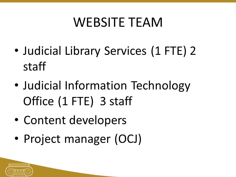 WEBSITE TEAM Judicial Library Services (1 FTE) 2 staff Judicial Information Technology Office (1 FTE) 3 staff Content developers Project manager (OCJ)