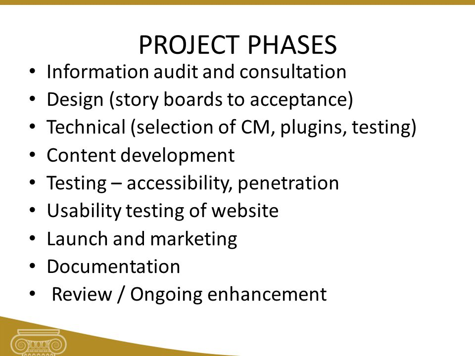 PROJECT PHASES Information audit and consultation Design (story boards to acceptance) Technical (selection of CM, plugins, testing) Content development Testing – accessibility, penetration Usability testing of website Launch and marketing Documentation Review / Ongoing enhancement