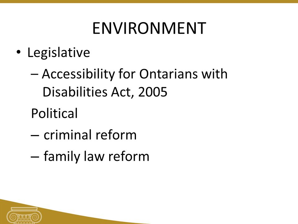 ENVIRONMENT Legislative – Accessibility for Ontarians with Disabilities Act, 2005 Political – criminal reform – family law reform