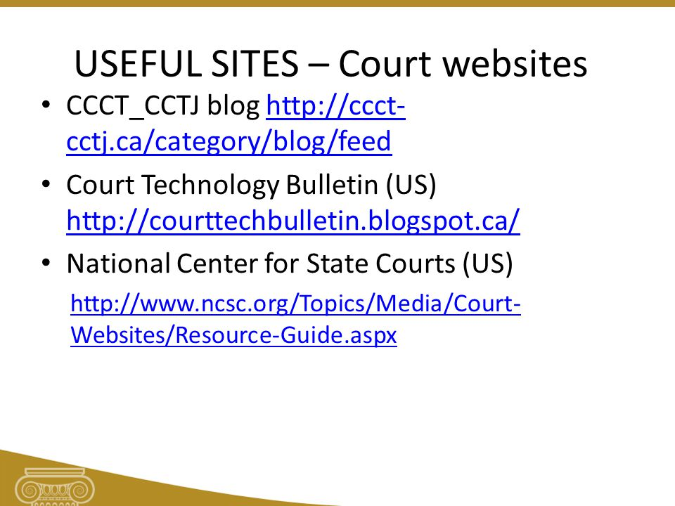 USEFUL SITES – Court websites CCCT_CCTJ blog http://ccct- cctj.ca/category/blog/feedhttp://ccct- cctj.ca/category/blog/feed Court Technology Bulletin (US) http://courttechbulletin.blogspot.ca/ http://courttechbulletin.blogspot.ca/ National Center for State Courts (US) http://www.ncsc.org/Topics/Media/Court- Websites/Resource-Guide.aspx