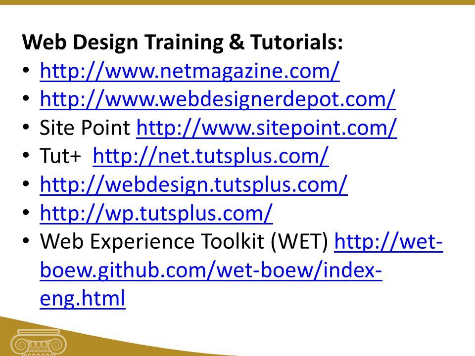 Web Design Training & Tutorials: http://www.netmagazine.com/ http://www.webdesignerdepot.com/ Site Point http://www.sitepoint.com/http://www.sitepoint.com/ Tut+ http://net.tutsplus.com/http://net.tutsplus.com/ http://webdesign.tutsplus.com/ http://wp.tutsplus.com/ Web Experience Toolkit (WET) http://wet- boew.github.com/wet-boew/index- eng.htmlhttp://wet- boew.github.com/wet-boew/index- eng.html
