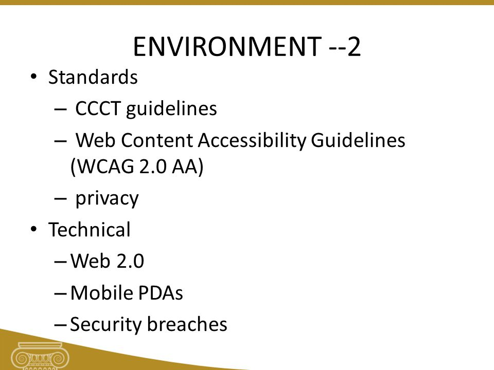 ENVIRONMENT --2 Standards – CCCT guidelines – Web Content Accessibility Guidelines (WCAG 2.0 AA) – privacy Technical – Web 2.0 – Mobile PDAs – Security breaches