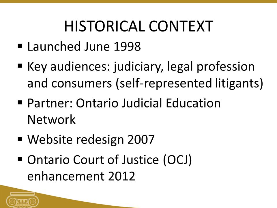 HISTORICAL CONTEXT  Launched June 1998  Key audiences: judiciary, legal profession and consumers (self-represented litigants)  Partner: Ontario Judicial Education Network  Website redesign 2007  Ontario Court of Justice (OCJ) enhancement 2012