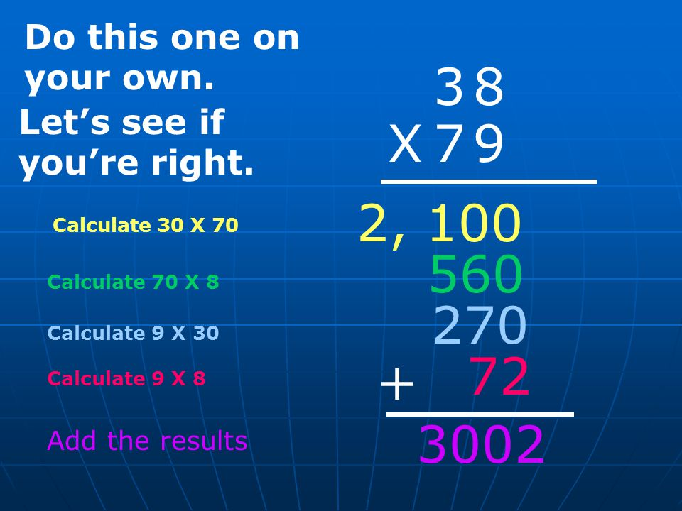 Calculate 30 X 70 38 X 79 Calculate 70 X 8 2, 100 560 270 72 Calculate 9 X 30 Calculate 9 X 8 + Add the results Do this one on your own.