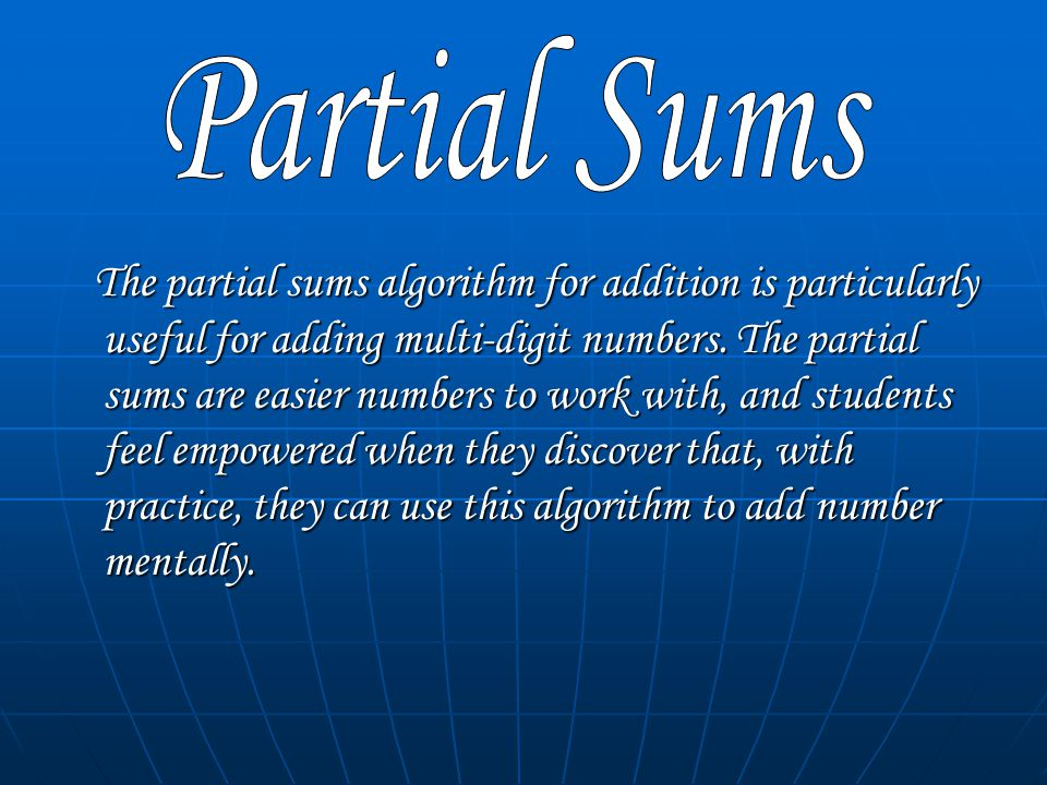The partial sums algorithm for addition is particularly useful for adding multi-digit numbers.