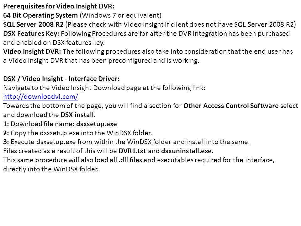 Prerequisites for Video Insight DVR: 64 Bit Operating System (Windows 7 or equivalent) SQL Server 2008 R2 (Please check with Video Insight if client does not have SQL Server 2008 R2) DSX Features Key: Following Procedures are for after the DVR integration has been purchased and enabled on DSX features key.