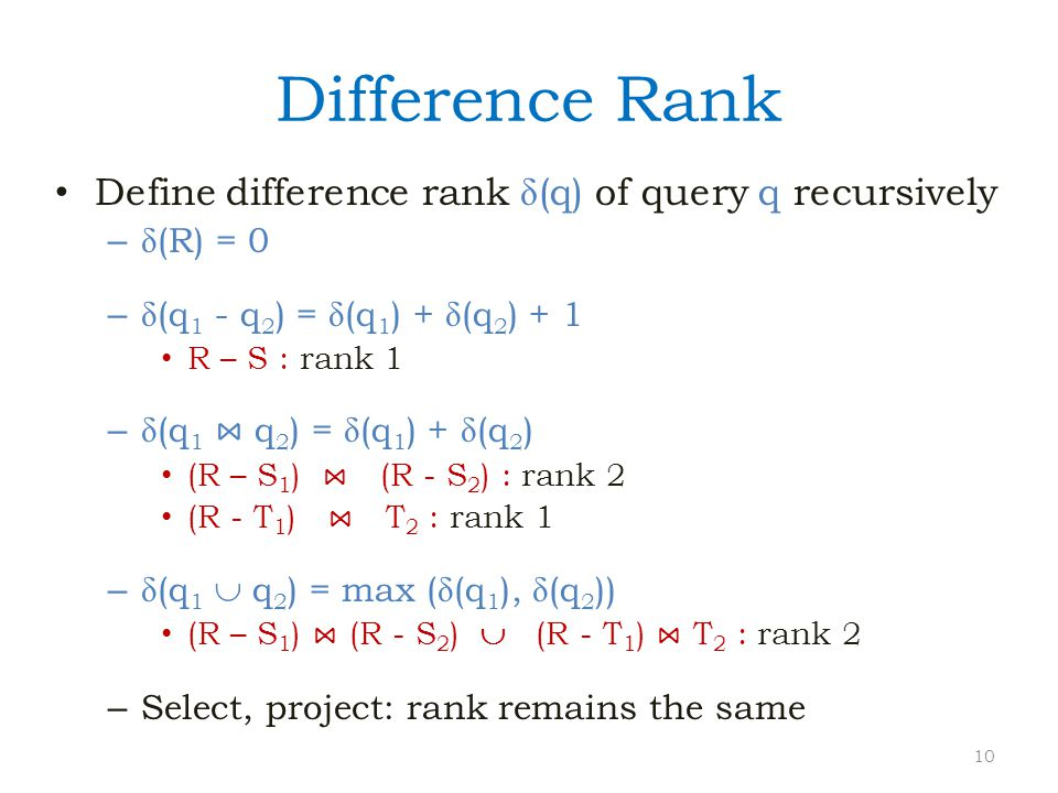 Difference Rank Define difference rank (q) of query q recursively – (R) = 0 – (q 1 - q 2 ) = (q 1 ) + (q 2 ) + 1 R – S : rank 1 – (q 1 ⋈ q 2 ) = (q 1 ) + (q 2 ) (R – S 1 ) ⋈ (R - S 2 ) : rank 2 (R - T 1 ) ⋈ T 2 : rank 1 – (q 1  q 2 ) = max ((q 1 ), (q 2 )) (R – S 1 ) ⋈ (R - S 2 )  (R - T 1 ) ⋈ T 2 : rank 2 – Select, project: rank remains the same 10