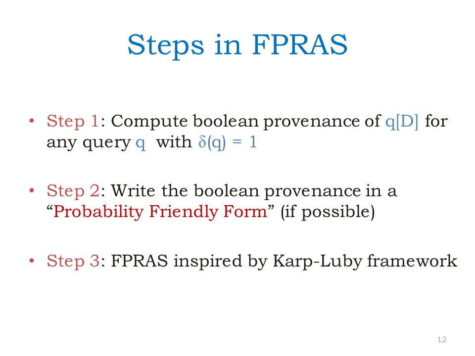"Steps in FPRAS Step 1: Compute boolean provenance of q[D] for any query q with (q) = 1 Step 2: Write the boolean provenance in a ""Probability Friendl"