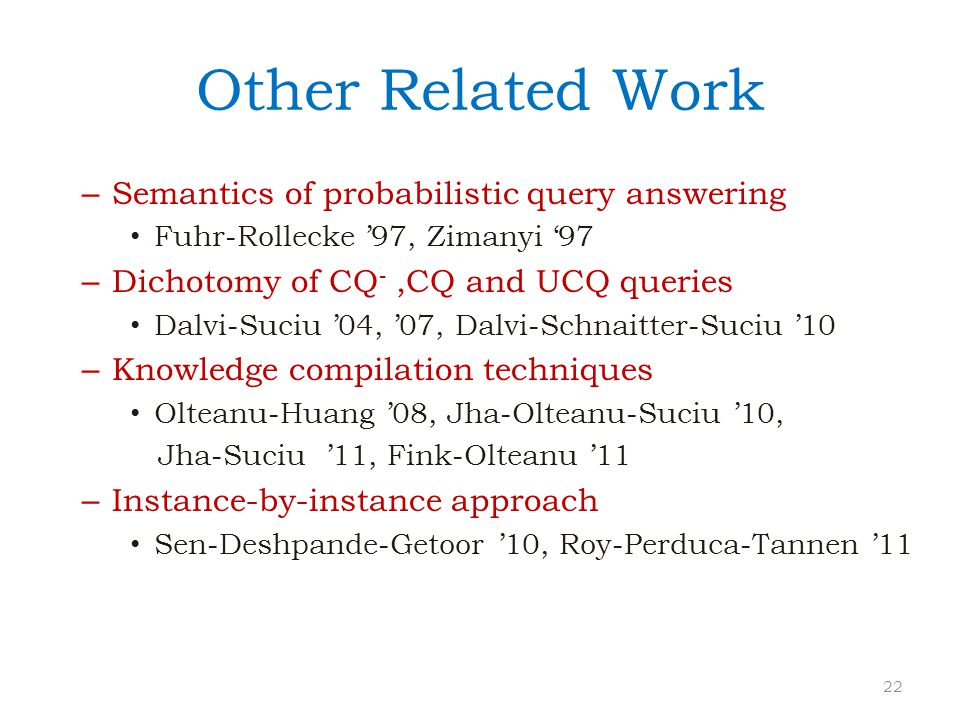 Other Related Work – Semantics of probabilistic query answering Fuhr-Rollecke '97, Zimanyi '97 – Dichotomy of CQ -,CQ and UCQ queries Dalvi-Suciu '04,