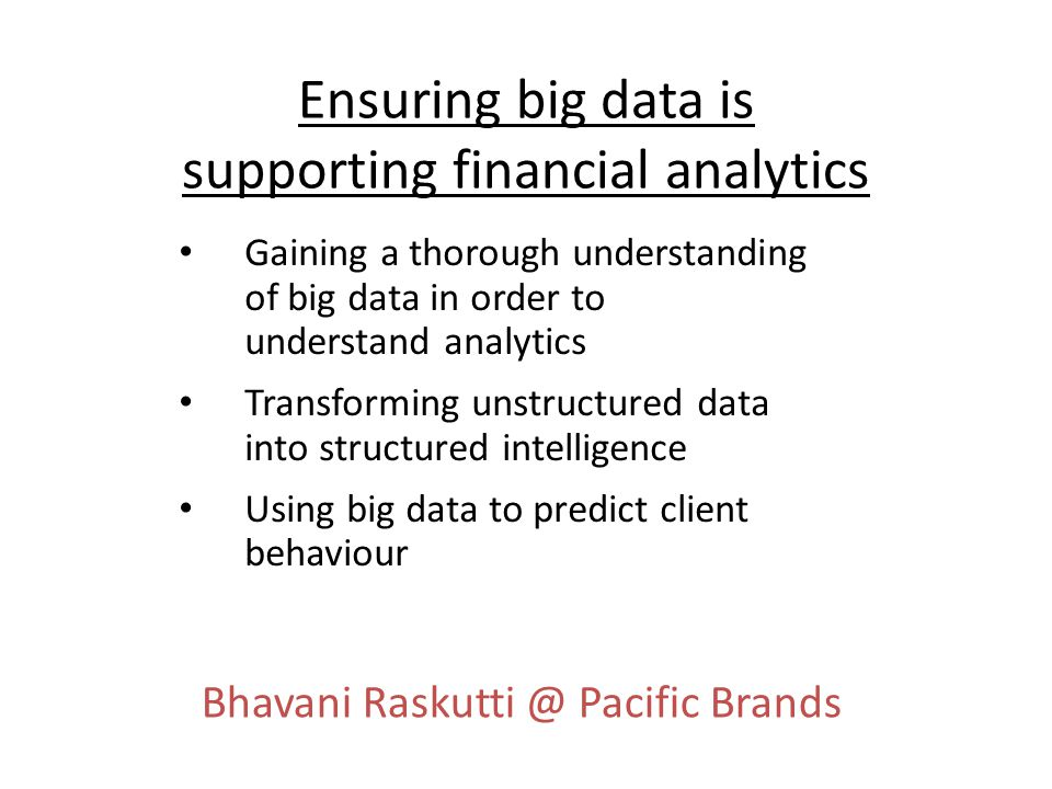 Ensuring big data is supporting financial analytics Gaining a thorough understanding of big data in order to understand analytics Transforming unstructured data into structured intelligence Using big data to predict client behaviour Bhavani Raskutti @ Pacific Brands