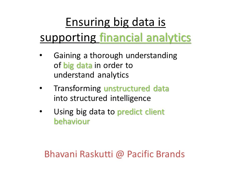 financial analytics Ensuring big data is supporting financial analytics big data Gaining a thorough understanding of big data in order to understand analytics unstructured data Transforming unstructured data into structured intelligence predict client behaviour Using big data to predict client behaviour Bhavani Raskutti @ Pacific Brands