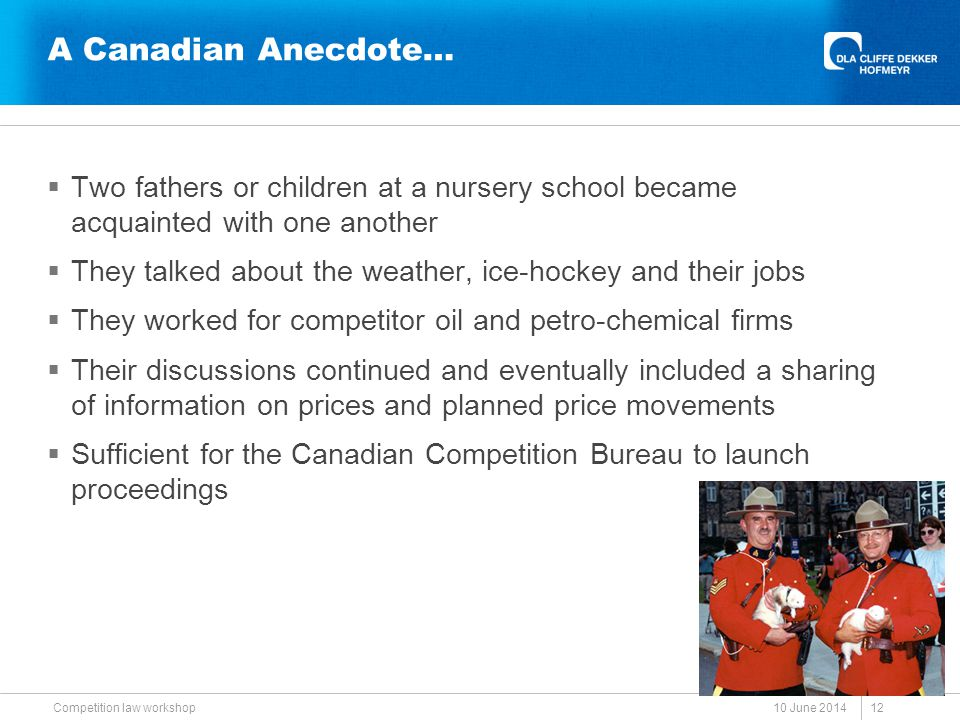 A Canadian Anecdote…  Two fathers or children at a nursery school became acquainted with one another  They talked about the weather, ice-hockey and their jobs  They worked for competitor oil and petro-chemical firms  Their discussions continued and eventually included a sharing of information on prices and planned price movements  Sufficient for the Canadian Competition Bureau to launch proceedings 10 June 2014 Competition law workshop 12