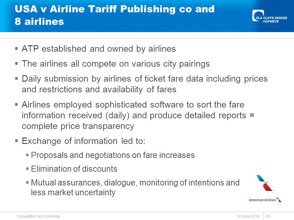 USA v Airline Tariff Publishing co and 8 airlines  ATP established and owned by airlines  The airlines all compete on various city pairings  Daily submission by airlines of ticket fare data including prices and restrictions and availability of fares  Airlines employed sophisticated software to sort the fare information received (daily) and produce detailed reports = complete price transparency  Exchange of information led to:  Proposals and negotiations on fare increases  Elimination of discounts  Mutual assurances, dialogue, monitoring of intentions and less market uncertainty 10 June 2014 Competition law workshop 20