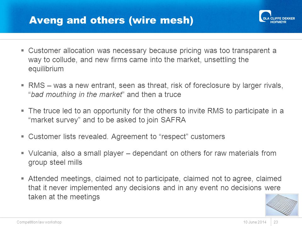 Aveng and others (wire mesh)  Customer allocation was necessary because pricing was too transparent a way to collude, and new firms came into the market, unsettling the equilibrium  RMS – was a new entrant, seen as threat, risk of foreclosure by larger rivals, bad mouthing in the market and then a truce  The truce led to an opportunity for the others to invite RMS to participate in a market survey and to be asked to join SAFRA  Customer lists revealed.