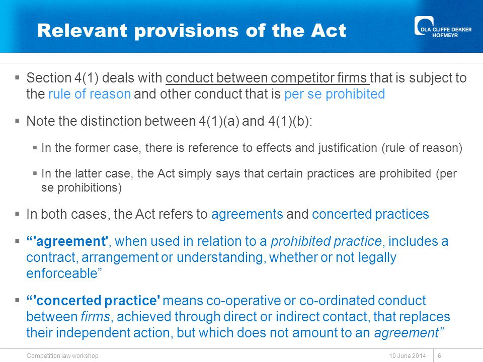 Relevant provisions of the Act  Section 4(1) deals with conduct between competitor firms that is subject to the rule of reason and other conduct that is per se prohibited  Note the distinction between 4(1)(a) and 4(1)(b):  In the former case, there is reference to effects and justification (rule of reason)  In the latter case, the Act simply says that certain practices are prohibited (per se prohibitions)  In both cases, the Act refers to agreements and concerted practices  agreement , when used in relation to a prohibited practice, includes a contract, arrangement or understanding, whether or not legally enforceable  concerted practice means co-operative or co-ordinated conduct between firms, achieved through direct or indirect contact, that replaces their independent action, but which does not amount to an agreement CHAPTER 2 PROHIBITED PRACTICES (ss 4-10) Part A Restrictive practices (ss 4-5) [a89y1998s4]4 Restrictive horizontal practices prohibited (1) An agreement between, or concerted practice by, firms, or a decision by an association of firms, is prohibited if it is between parties in a horizontal relationship and if- (a) it has the effect of substantially preventing, or lessening, competition in a market, unless a party to the agreement, concerted practice, or decision can prove that any technological, efficiency or other pro-competitive gain resulting from it outweighs that effect; or [Para.