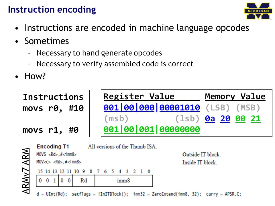 ARMv7 ARM Instruction encoding Instructions are encoded in machine language opcodes Sometimes –Necessary to hand generate opcodes –Necessary to verify assembled code is correct How.