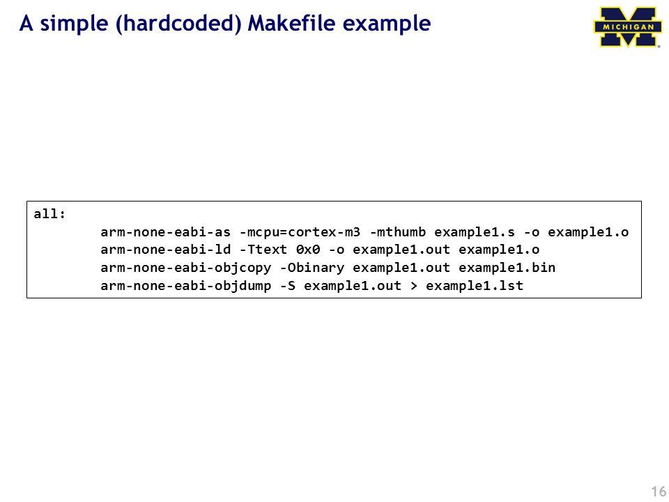 16 all: arm-none-eabi-as -mcpu=cortex-m3 -mthumb example1.s -o example1.o arm-none-eabi-ld -Ttext 0x0 -o example1.out example1.o arm-none-eabi-objcopy -Obinary example1.out example1.bin arm-none-eabi-objdump -S example1.out > example1.lst A simple (hardcoded) Makefile example