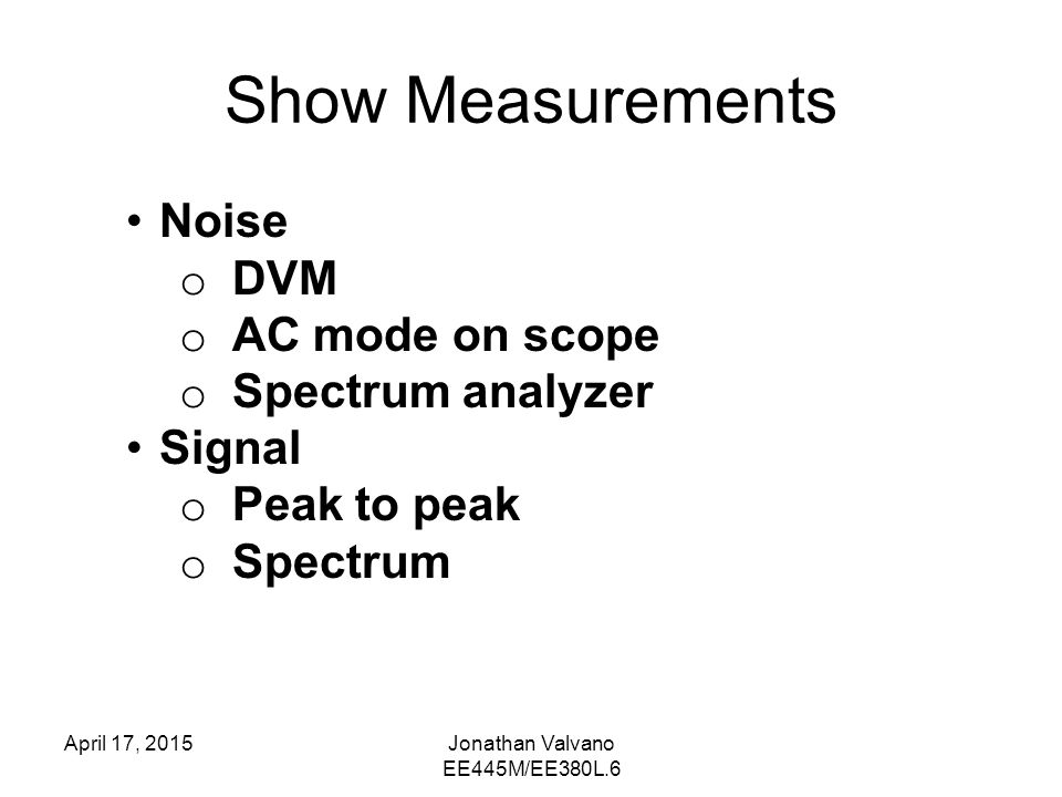 Show Measurements April 17, 2015Jonathan Valvano EE445M/EE380L.6 Noise o DVM o AC mode on scope o Spectrum analyzer Signal o Peak to peak o Spectrum