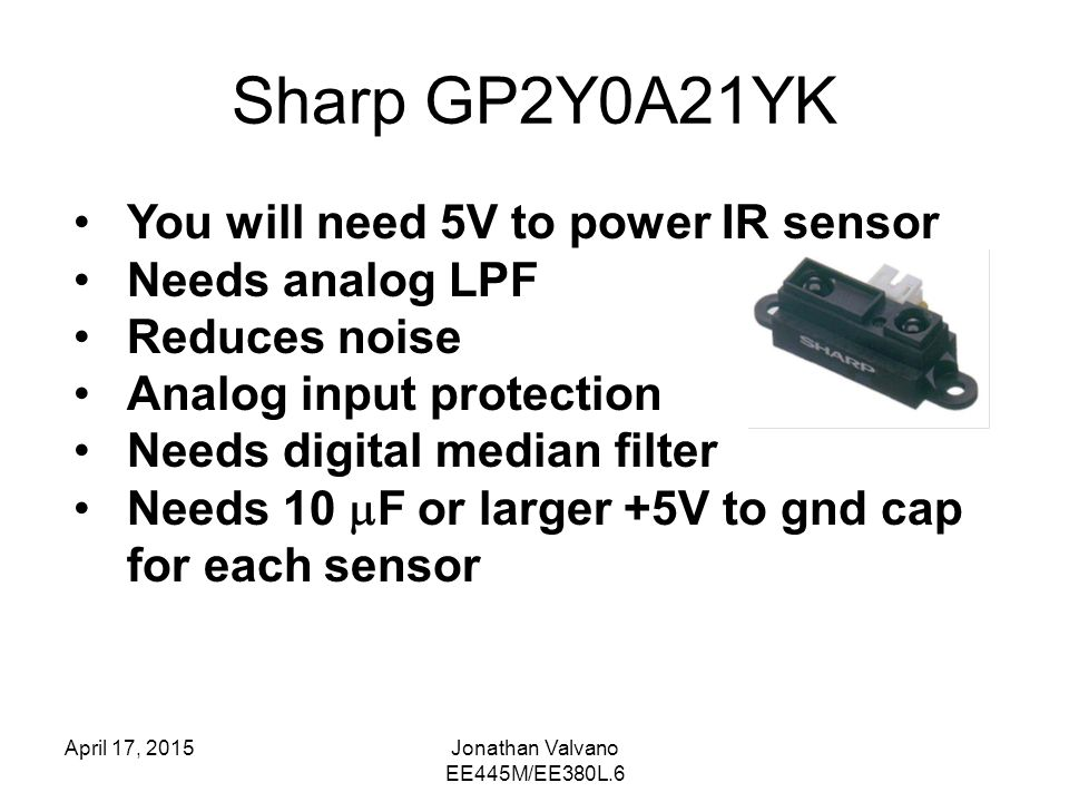 Sharp GP2Y0A21YK April 17, 2015Jonathan Valvano EE445M/EE380L.6 You will need 5V to power IR sensor Needs analog LPF Reduces noise Analog input protection Needs digital median filter Needs 10  F or larger +5V to gnd cap for each sensor