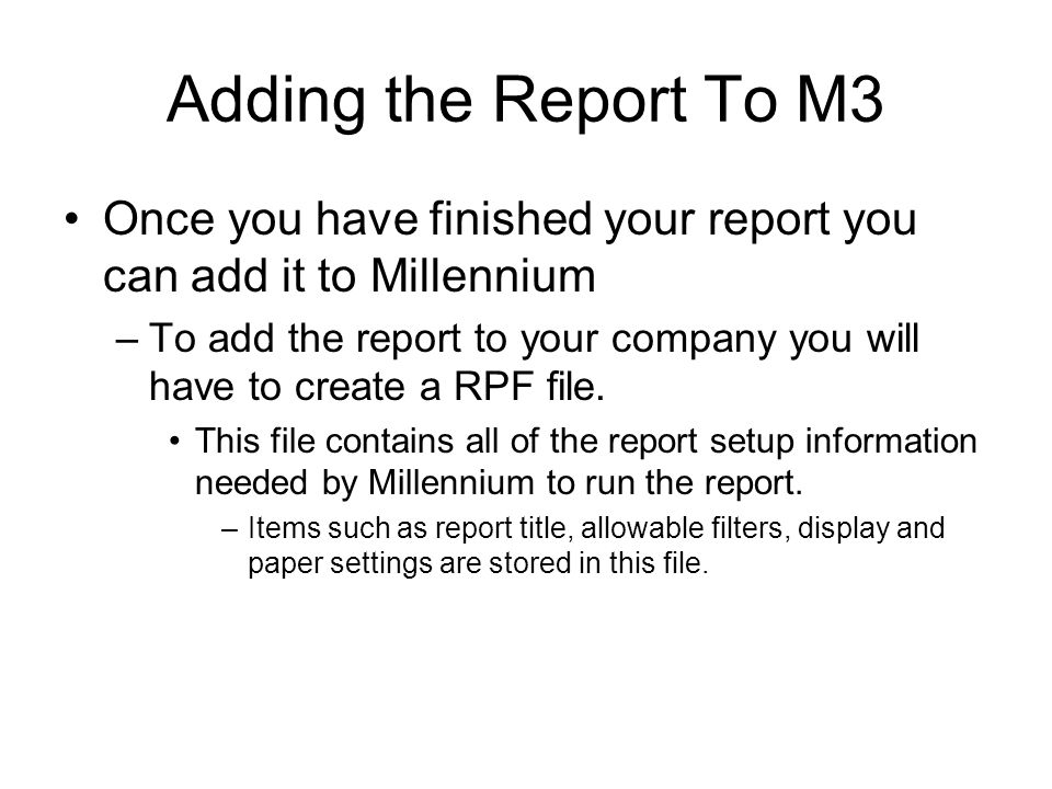 Adding the Report To M3 Once you have finished your report you can add it to Millennium –To add the report to your company you will have to create a RPF file.