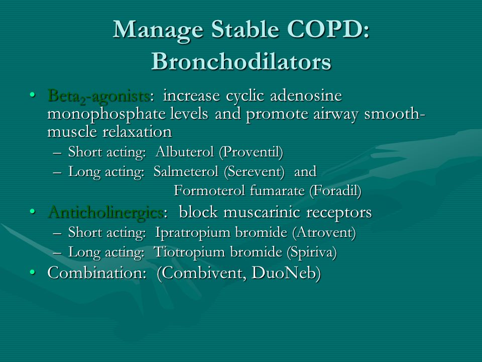Manage Stable COPD: Bronchodilators Beta 2 -agonists: increase cyclic adenosine monophosphate levels and promote airway smooth- muscle relaxationBeta 2 -agonists: increase cyclic adenosine monophosphate levels and promote airway smooth- muscle relaxation –Short acting: Albuterol (Proventil) –Long acting: Salmeterol (Serevent) and Formoterol fumarate (Foradil) Anticholinergics: block muscarinic receptorsAnticholinergics: block muscarinic receptors –Short acting: Ipratropium bromide (Atrovent) –Long acting: Tiotropium bromide (Spiriva) Combination: (Combivent, DuoNeb)Combination: (Combivent, DuoNeb)
