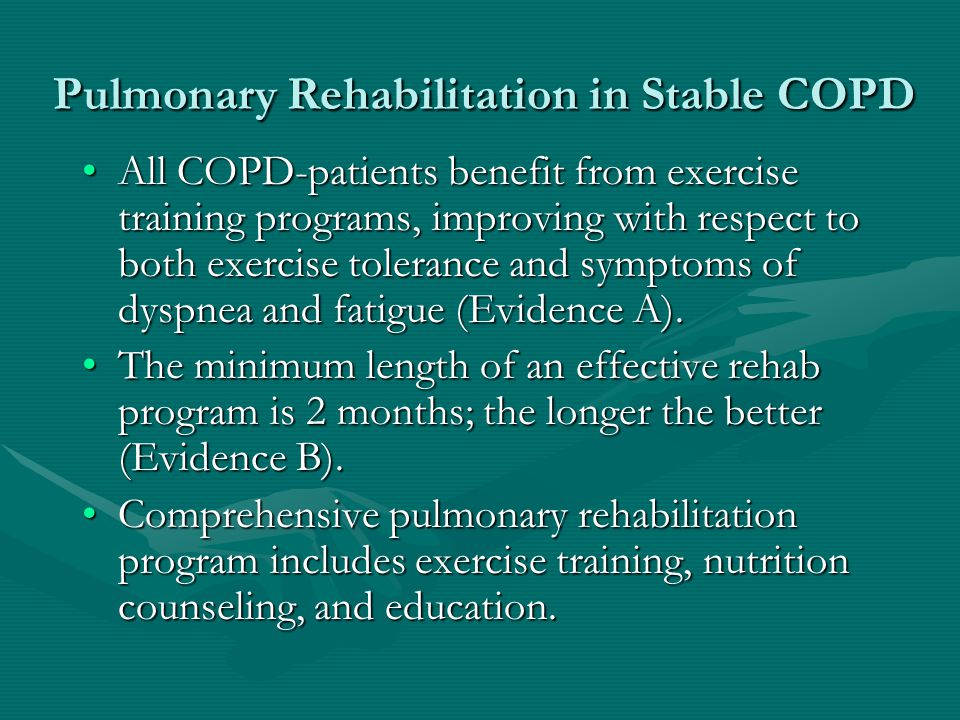 Pulmonary Rehabilitation in Stable COPD All COPD-patients benefit from exercise training programs, improving with respect to both exercise tolerance and symptoms of dyspnea and fatigue (Evidence A).All COPD-patients benefit from exercise training programs, improving with respect to both exercise tolerance and symptoms of dyspnea and fatigue (Evidence A).