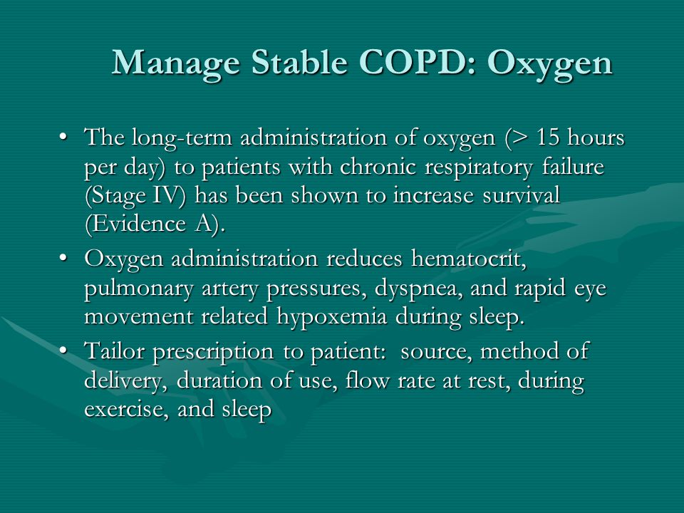 Manage Stable COPD: Oxygen The long-term administration of oxygen (> 15 hours per day) to patients with chronic respiratory failure (Stage IV) has been shown to increase survival (Evidence A).The long-term administration of oxygen (> 15 hours per day) to patients with chronic respiratory failure (Stage IV) has been shown to increase survival (Evidence A).
