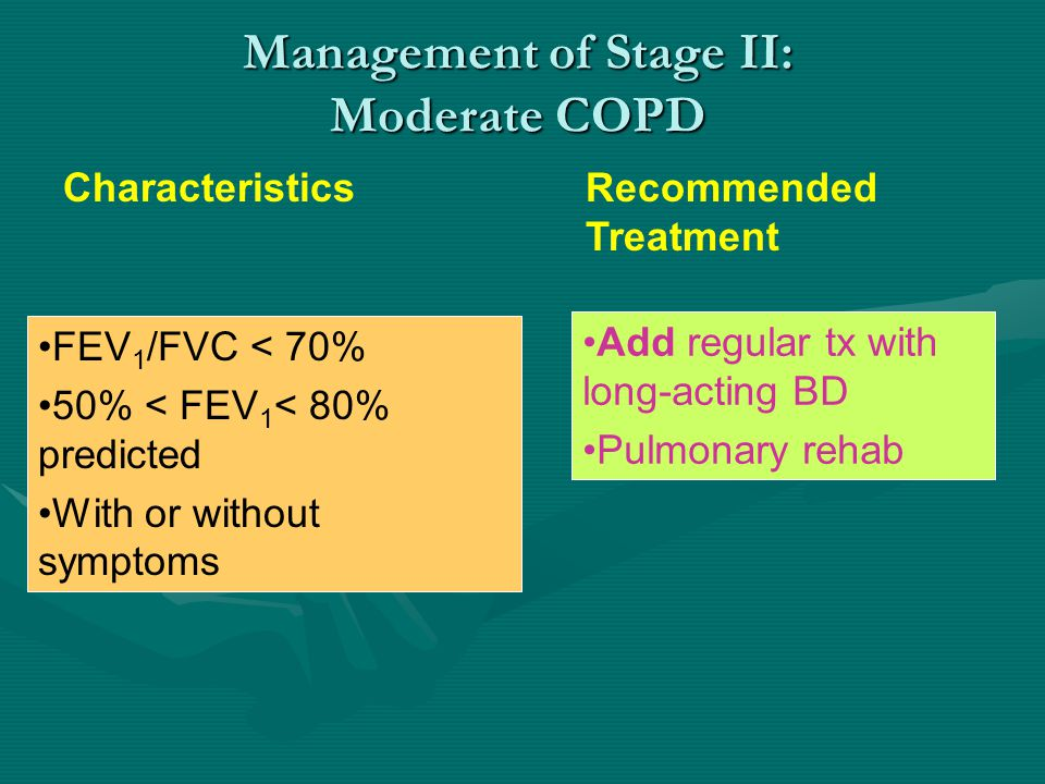 Management of Stage II: Moderate COPD Characteristics Recommended Treatment FEV 1 /FVC < 70% 50% < FEV 1 < 80% predicted With or without symptoms Add regular tx with long-acting BD Pulmonary rehab