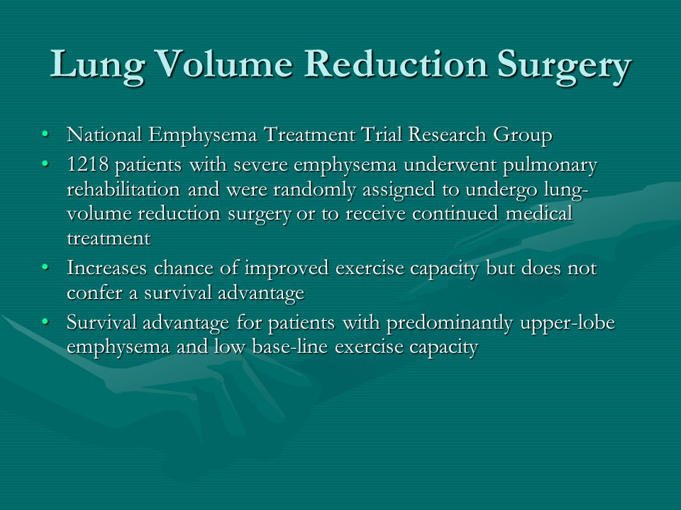 Lung Volume Reduction Surgery National Emphysema Treatment Trial Research GroupNational Emphysema Treatment Trial Research Group 1218 patients with severe emphysema underwent pulmonary rehabilitation and were randomly assigned to undergo lung- volume reduction surgery or to receive continued medical treatment1218 patients with severe emphysema underwent pulmonary rehabilitation and were randomly assigned to undergo lung- volume reduction surgery or to receive continued medical treatment Increases chance of improved exercise capacity but does not confer a survival advantageIncreases chance of improved exercise capacity but does not confer a survival advantage Survival advantage for patients with predominantly upper-lobe emphysema and low base-line exercise capacitySurvival advantage for patients with predominantly upper-lobe emphysema and low base-line exercise capacity