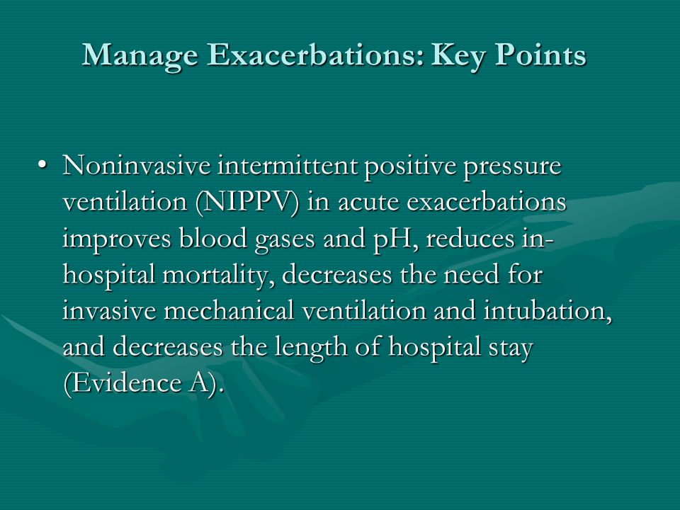 Manage Exacerbations: Key Points Noninvasive intermittent positive pressure ventilation (NIPPV) in acute exacerbations improves blood gases and pH, reduces in- hospital mortality, decreases the need for invasive mechanical ventilation and intubation, and decreases the length of hospital stay (Evidence A).Noninvasive intermittent positive pressure ventilation (NIPPV) in acute exacerbations improves blood gases and pH, reduces in- hospital mortality, decreases the need for invasive mechanical ventilation and intubation, and decreases the length of hospital stay (Evidence A).
