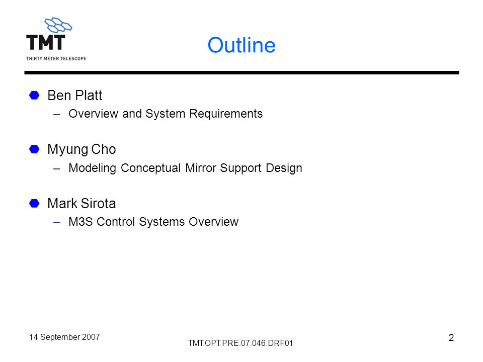 TMT.OPT.PRE.07.046.DRF01 14 September 2007 2 Outline Ben Platt –Overview and System Requirements Myung Cho –Modeling Conceptual Mirror Support Design Mark Sirota –M3S Control Systems Overview
