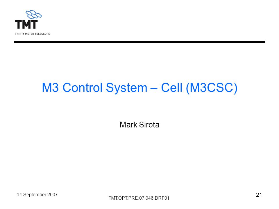 TMT.OPT.PRE.07.046.DRF01 14 September 2007 21 M3 Control System – Cell (M3CSC) Mark Sirota