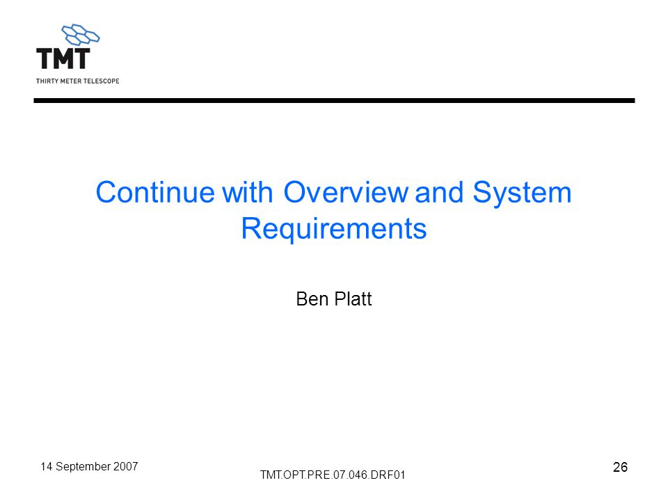 TMT.OPT.PRE.07.046.DRF01 14 September 2007 26 Continue with Overview and System Requirements Ben Platt