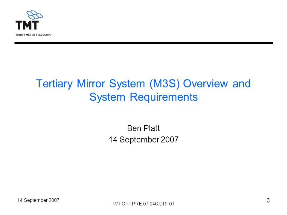 TMT.OPT.PRE.07.046.DRF01 14 September 2007 3 Tertiary Mirror System (M3S) Overview and System Requirements Ben Platt 14 September 2007