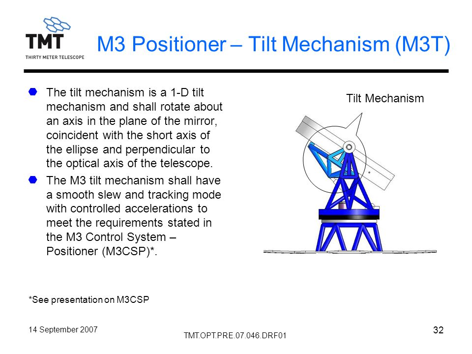 TMT.OPT.PRE.07.046.DRF01 14 September 2007 32 M3 Positioner – Tilt Mechanism (M3T) The tilt mechanism is a 1-D tilt mechanism and shall rotate about an axis in the plane of the mirror, coincident with the short axis of the ellipse and perpendicular to the optical axis of the telescope.